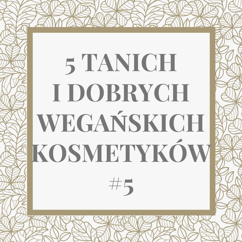 5 TANICH I DOBRYCH WEGAŃSKICH KOSMETYKÓW #5