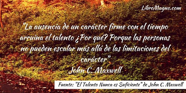 """""""La ausencia de un carácter firme con el tiempo arruina el talento ¿Por qué? Porque las personas no pueden escalar más allá de las limitaciones del carácter"""" John C. Maxwell"""