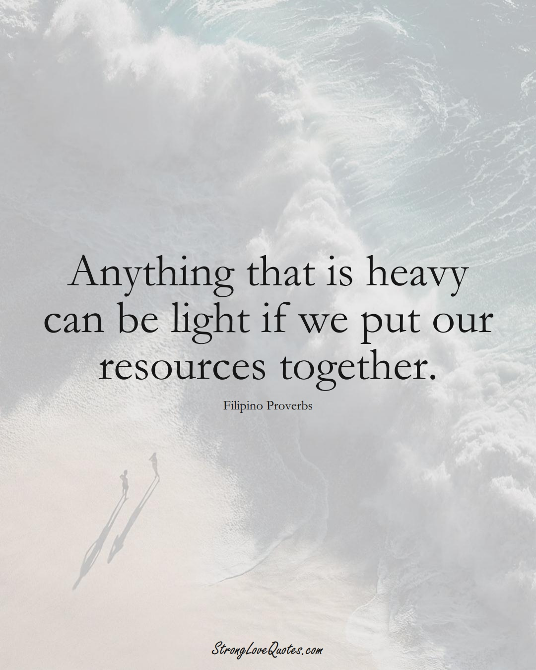 Anything that is heavy can be light if we put our resources together. (Filipino Sayings);  #AsianSayings