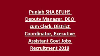 Punjab SHA BFUHS Deputy Manager, DEO cum Clerk, District Coordinator, Executive Assistant Govt Jobs Recruitment 2019