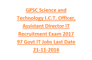 GPSC Science and Technology Department I.C.T. Officer, Assistant Director IT Recruitment Exam 2017 97 Govt IT Jobs Online Last Date 21-11-2016