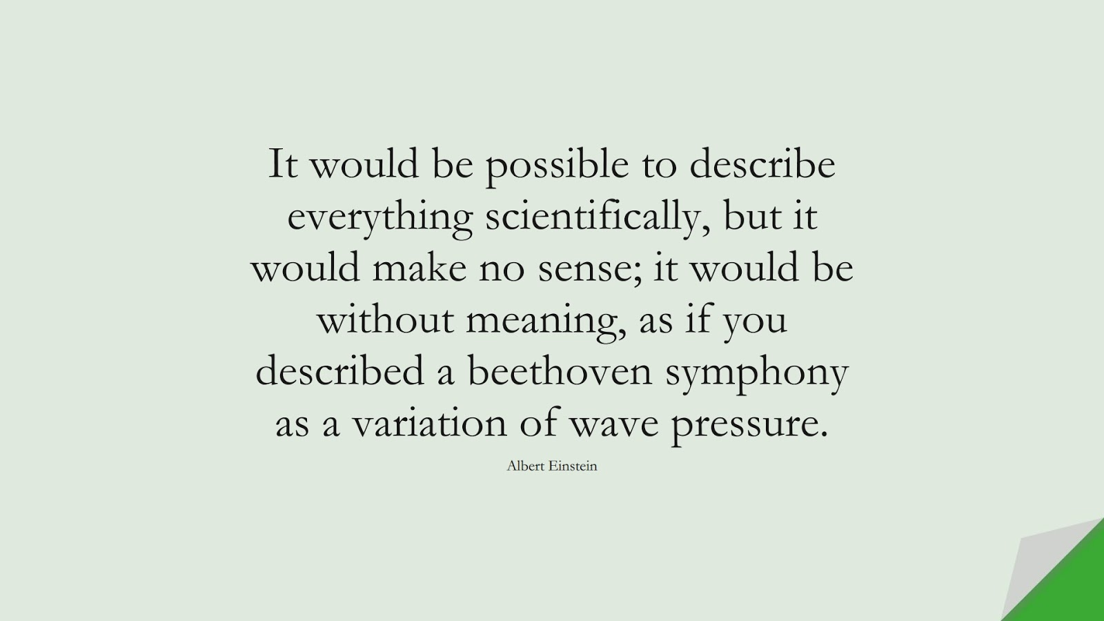 It would be possible to describe everything scientifically, but it would make no sense; it would be without meaning, as if you described a beethoven symphony as a variation of wave pressure. (Albert Einstein);  #AlbertEnsteinQuotes