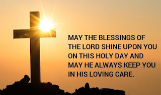 May the blessings of The Lord shine upon you on this holy day and may He always keep you in His loving care.