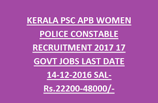 KERALA PSC APB WOMEN POLICE CONSTABLE RECRUITMENT 2017 17 GOVT JOBS LAST DATE 14-12-2016