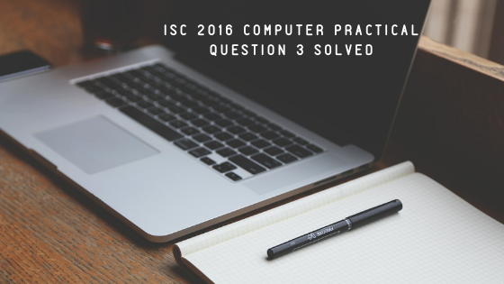 ISC 2016 COMPUTER PRACTICAL QUESTION 3 SOLVED