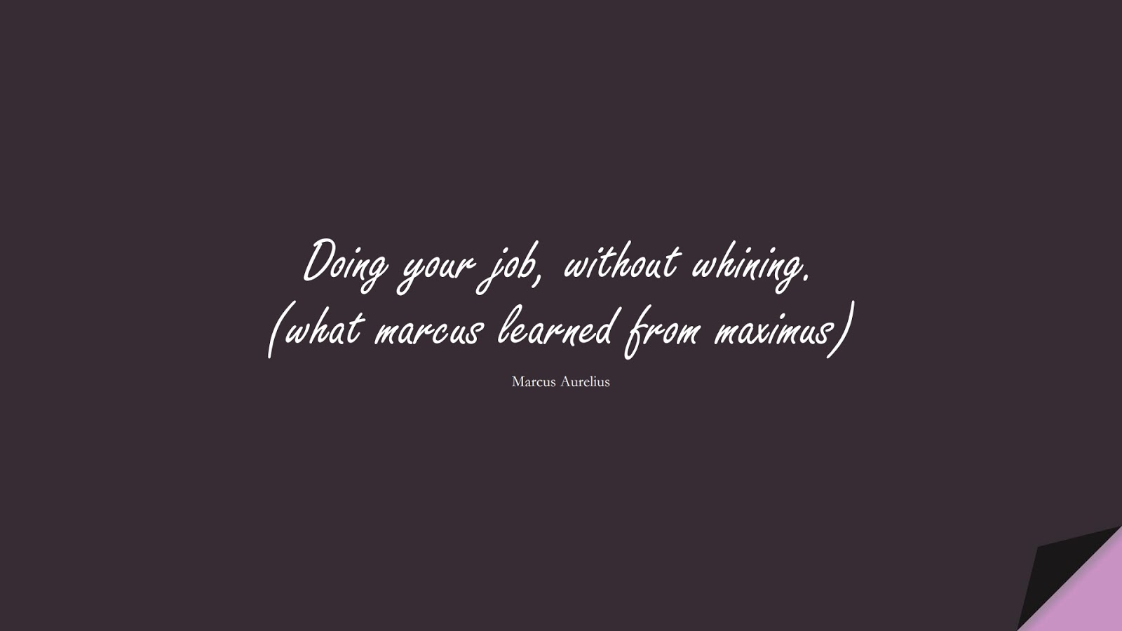 Doing your job, without whining. (what marcus learned from maximus) (Marcus Aurelius);  #MarcusAureliusQuotes