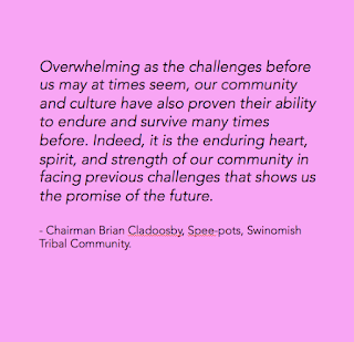 Overwhelming as the challenges before us may at times seem, our community and culture have also proven their ability to endure and survive many times before. Indeed, it is the enduring heart, spirit, and strength of our community in facing previous challenges that shows us the promise of the future.         - Chairman Brian Cladoosby, Spee-pots, Swinomish Tribal Community.