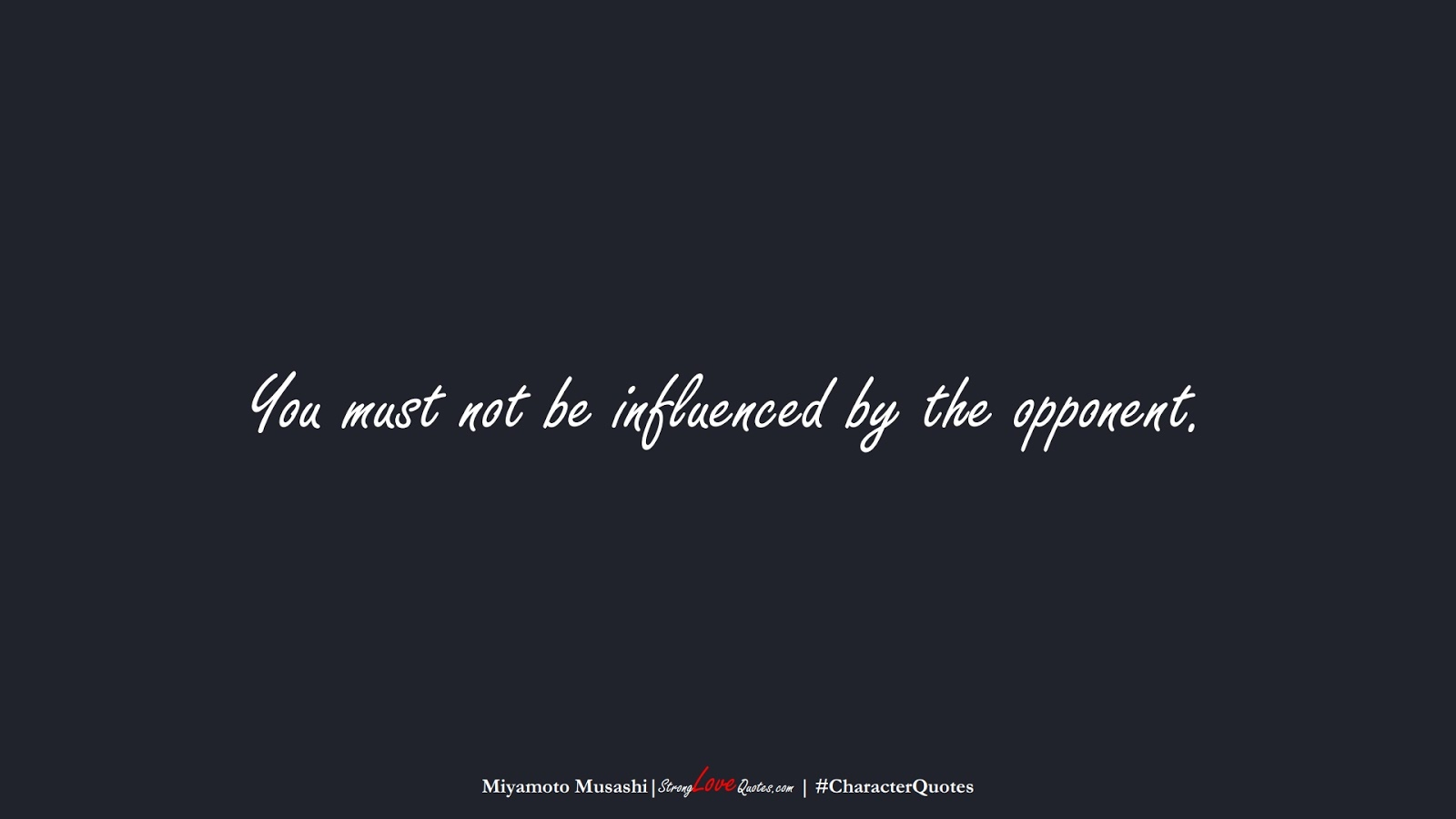 You must not be influenced by the opponent. (Miyamoto Musashi);  #CharacterQuotes
