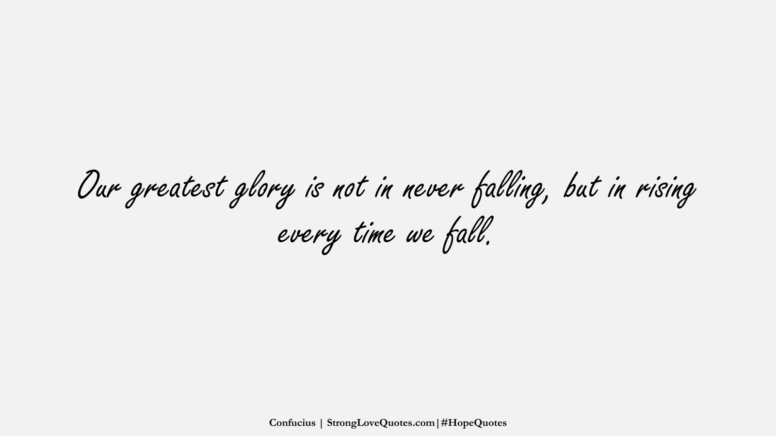 Our greatest glory is not in never falling, but in rising every time we fall. (Confucius);  #HopeQuotes