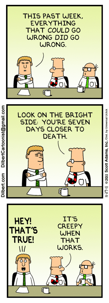Russell: This past week, everything that could go wrong did go wrong. -- Dilbert: Look on the bright side: you're seven days closer to death. -- Man: Hey! That's true! -- Dilbert: It's creepy when that works.