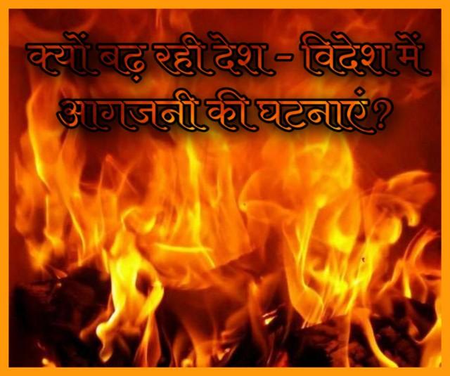 देश - विदेश में अचानक से आगजनी की घटनाएं क्यों बढ़ गई?