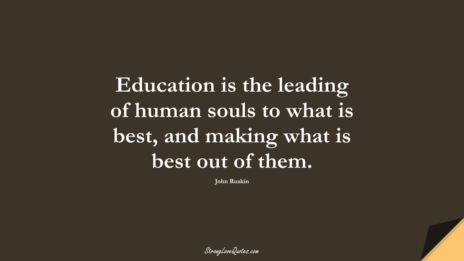 Education is the leading of human souls to what is best, and making what is best out of them. (John Ruskin);  #EducationQuotes