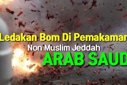 Ledakan Bom Di Pemakaman Non Muslim Jeddah