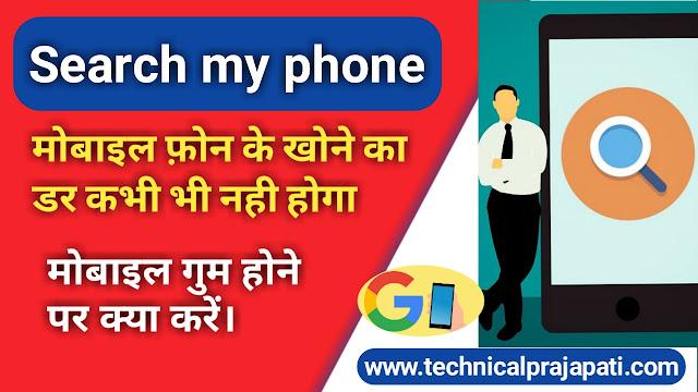 Search my phone, Mobile phone के खोने का डर कभी भी नहीं होगा, mobile गुम होने पर क्या करें