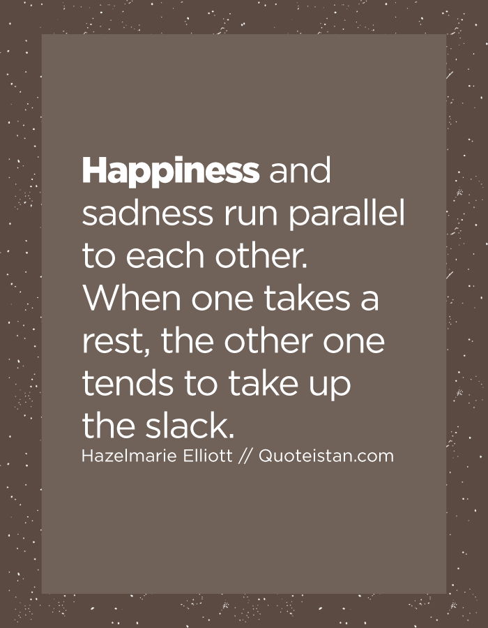 Happiness and sadness run parallel to each other. When one takes a rest, the other one tends to take up the slack.