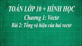 Toán lớp 10 Bài 2 Tổng và hiệu của hai vectơ + tính chất của phép tổng các vecto | hình học thầy lợi