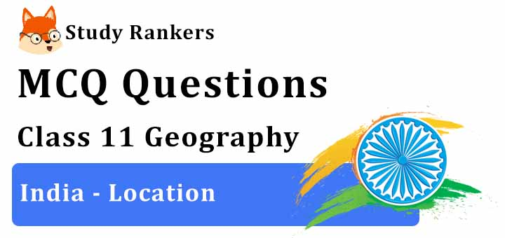 MCQ Questions for Class 11 Geography: Ch 1 India - Location