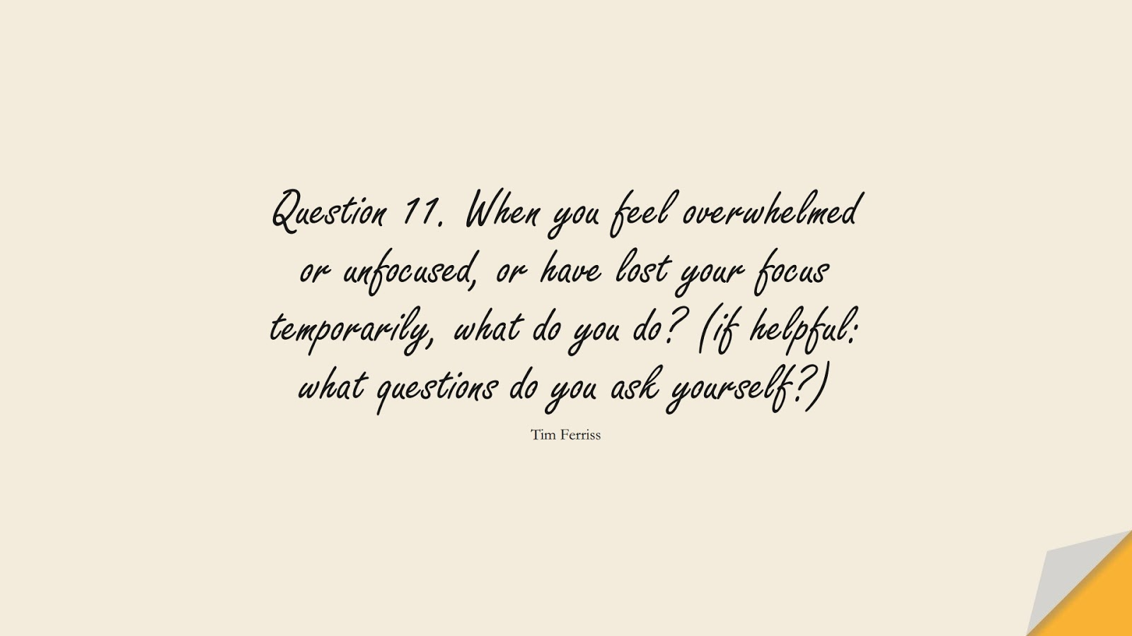 Question 11. When you feel overwhelmed or unfocused, or have lost your focus temporarily, what do you do? (if helpful: what questions do you ask yourself?) (Tim Ferriss);  #TimFerrissQuotes