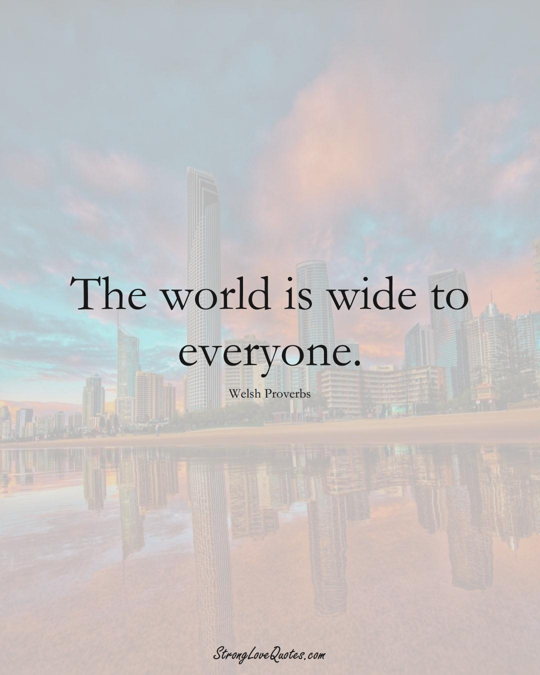 The world is wide to everyone. (Welsh Sayings);  #EuropeanSayings