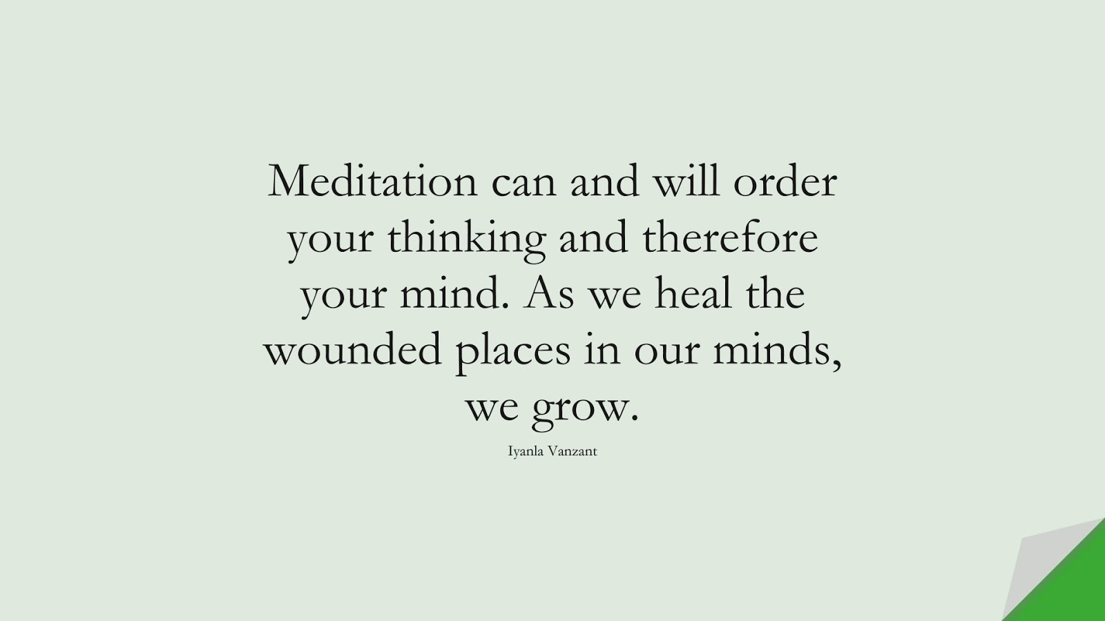 Meditation can and will order your thinking and therefore your mind. As we heal the wounded places in our minds, we grow. (Iyanla Vanzant);  #DepressionQuotes