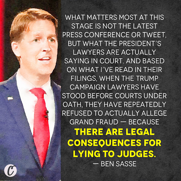 What matters most at this stage is not the latest press conference or tweet, but what the President's lawyers are actually saying in court. And based on what I've read in their filings, when the Trump campaign lawyers have stood before courts under oath, they have repeatedly refused to actually allege grand fraud — because there are legal consequences for lying to judges. — Republican Sen. Ben Sasse of Nebraska