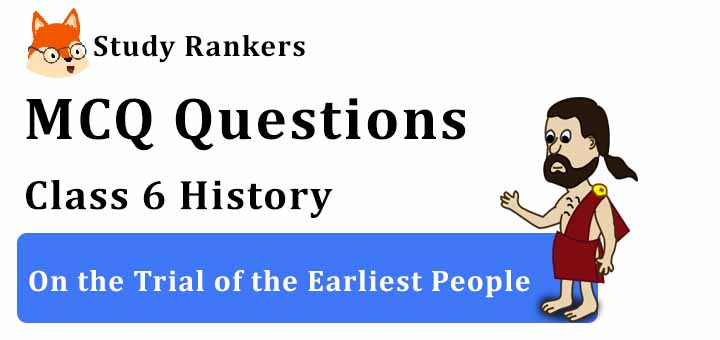 MCQ Questions for Class 6 History: Ch 2 On the Trial of the Earliest People