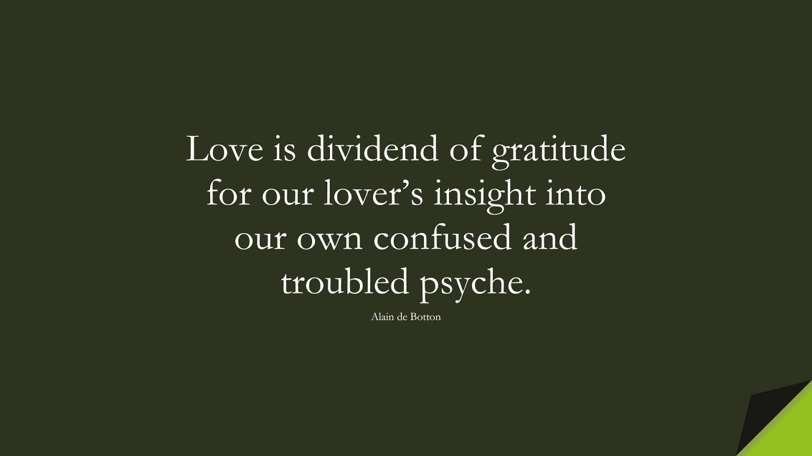 Love is dividend of gratitude for our lover's insight into our own confused and troubled psyche. (Alain de Botton);  #RelationshipQuotes