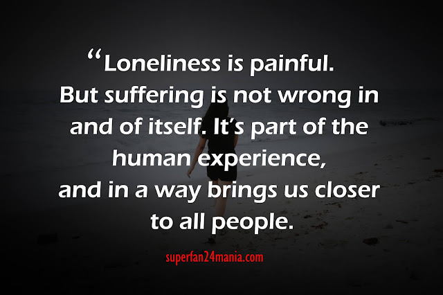 """""""Loneliness is painful. But suffering is not wrong in and of itself. It's part of the human experience, and in a way brings us closer to all people."""""""