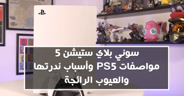 سوني بلاي ستيشن 5 : مواصفات PS5 وأسباب ندرتها والعيوب الرائجة