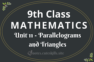 9th Class Maths Unit 11 - Parallelograms and Triangles Notes