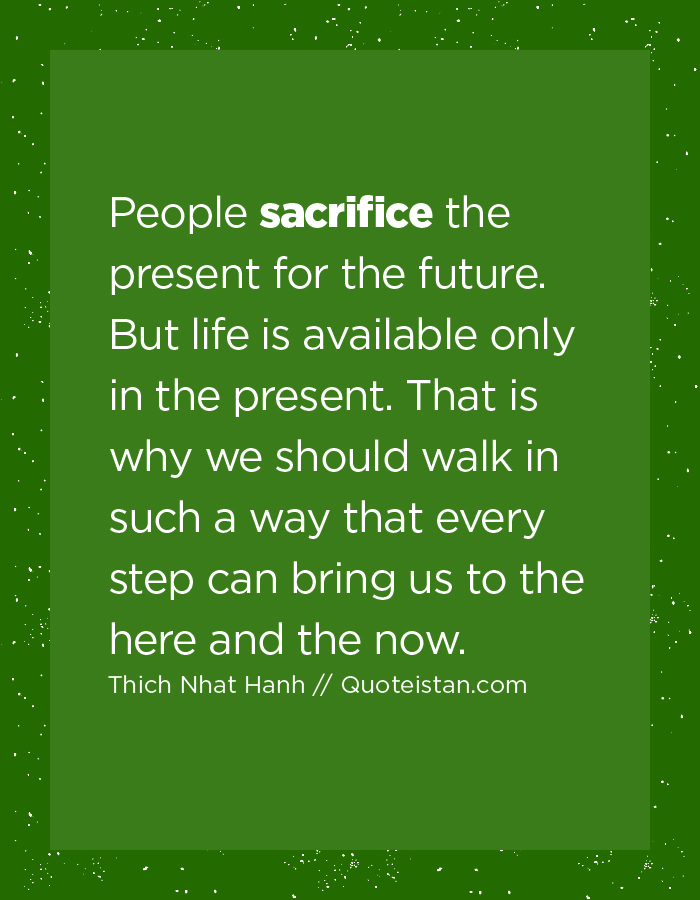 People sacrifice the present for the future. But life is available only in the present. That is why we should walk in such a way that every step can bring us to the here and the now.