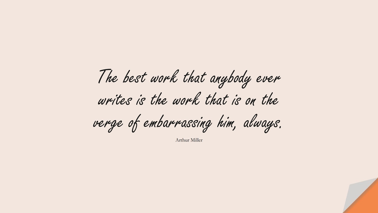 The best work that anybody ever writes is the work that is on the verge of embarrassing him, always. (Arthur Miller);  #HardWorkQuotes