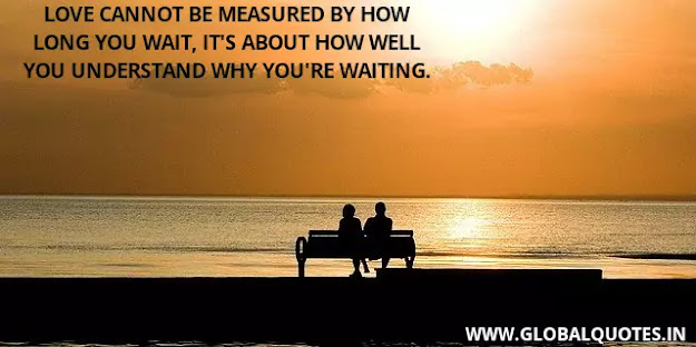 Love cannot be measured by how long you wait, its about how well you understand why you're waiting.
