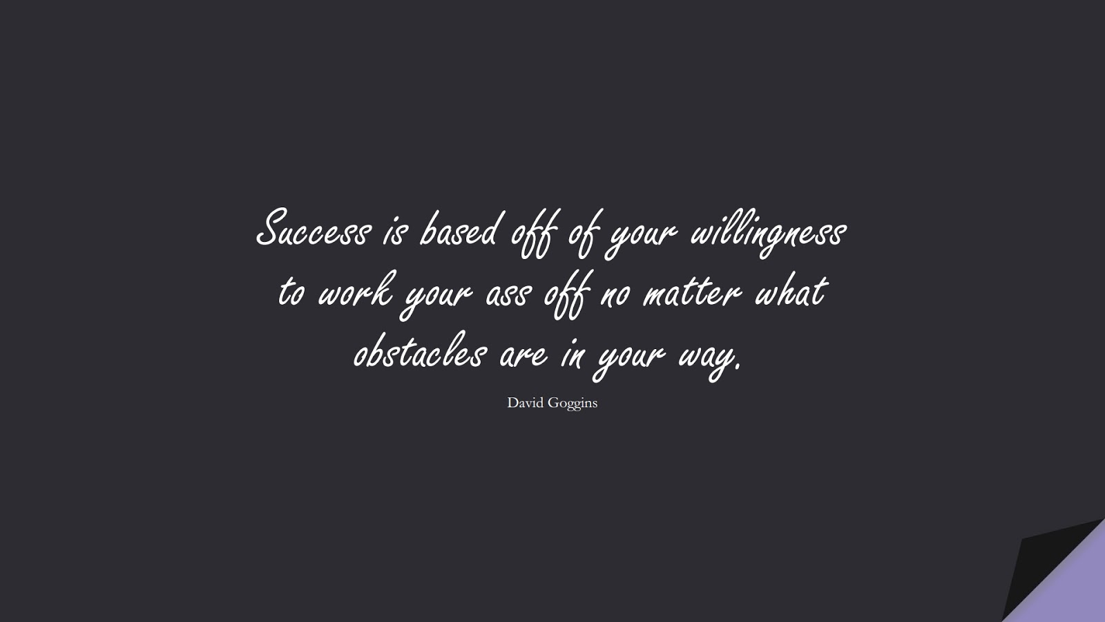 Success is based off of your willingness to work your ass off no matter what obstacles are in your way. (David Goggins);  #StoicQuotes