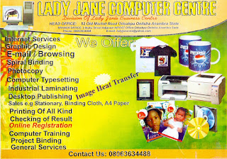 LADY JANE GLOBAL COMPUTERS. A division of Lady Jane's Business Centre. We offer: Internet Services - Graphic Design - E-mail/Brousing - Spiral Binding -  Photocopy - Computer Typesetting - Industrial Lamination - Desktop Publishing - Sales eg Stationaries  - Binding Cloth - A4 Paper - Printing Of All Kinds - Checking Of Results - Online Registration - Computer Training - Project Binding Direct Image - Flex/Banner - SAW. CONTACT US: Head Office: 52 Old Market Road, Odoakpu, Onitsha, Anambra State. BRANCH OFFICE: 2 Iboku Street, Adjacent NIPOST Office, Odoakpu, Onitsha, Anambra State, Nigeria. EMAIL: ladyjanenne@yahoo.com. Tel. 080636334488 - 09074299922.