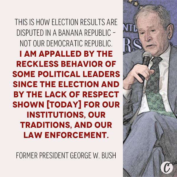 This is how election results are disputed in a banana republic – not our democratic republic. I am appalled by the reckless behavior of some political leaders since the election and by the lack of respect shown [today] for our institutions, our traditions, and our law enforcement. — Former President George W. Bush