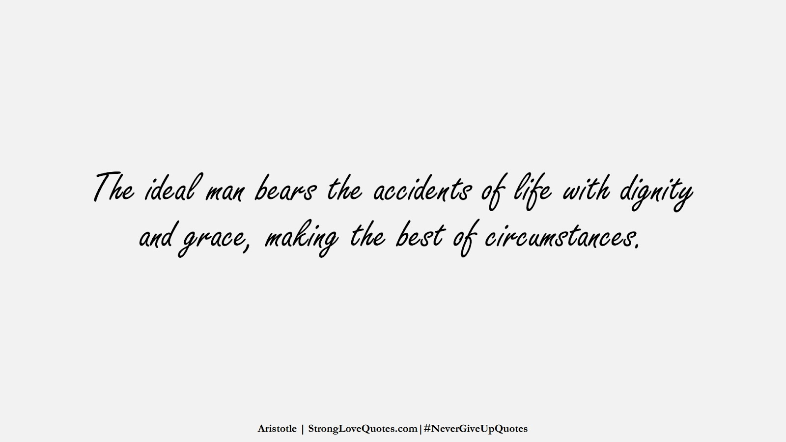 The ideal man bears the accidents of life with dignity and grace, making the best of circumstances. (Aristotle);  #NeverGiveUpQuotes