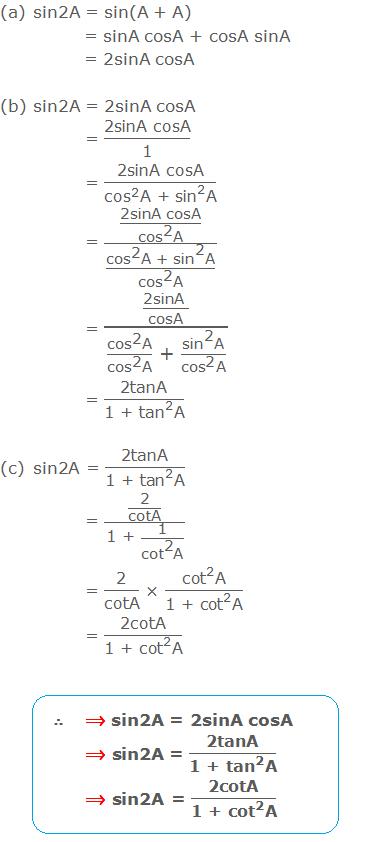 "(a) sin2A = sin(A + A) = sinA cosA + cosA sinA = 2sinA cosA  (b) sin2A = 2sinA cosA = ""2sinA cosA"" /""1""  = ""2sinA cosA"" /(〖""cos"" 〗^""2""  ""A + "" 〖""sin"" 〗^""2""  ""A"" ) = (""2sinA cosA"" /(〖""cos"" 〗^""2""  ""A"" ))/((〖""cos"" 〗^""2""  ""A + "" 〖""sin"" 〗^""2""  ""A"" )/(〖""cos"" 〗^""2""  ""A"" )) = (""2sinA "" /""cosA"" )/((〖""cos"" 〗^""2""  ""A"" )/(〖""cos"" 〗^""2""  ""A"" ) "" + ""  (〖""sin"" 〗^""2""  ""A"" )/(〖""cos"" 〗^""2""  ""A"" )) = ""2tanA"" /(""1 + "" 〖""tan"" 〗^""2""  ""A"" ) (c) sin2A = ""2tanA"" /(""1 + "" 〖""tan"" 〗^""2""  ""A"" ) = (""2"" /""cotA"" )/(""1 + ""  ""1"" /(〖""cot"" 〗^""2""  ""A"" )) = ""2"" /""cotA""  × (〖""cot"" 〗^""2""  ""A"" )/(〖""1 + cot"" 〗^""2""  ""A"" ) = ""2cotA"" /(""1 + "" 〖""cot"" 〗^""2""  ""A"" )"
