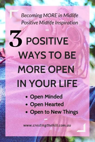 3 ways to be more positive in your life - embrace open mindedness, open heartedness, and be open to new lessons and experiences. Life is short - make every moment count. #midlife #inspiration