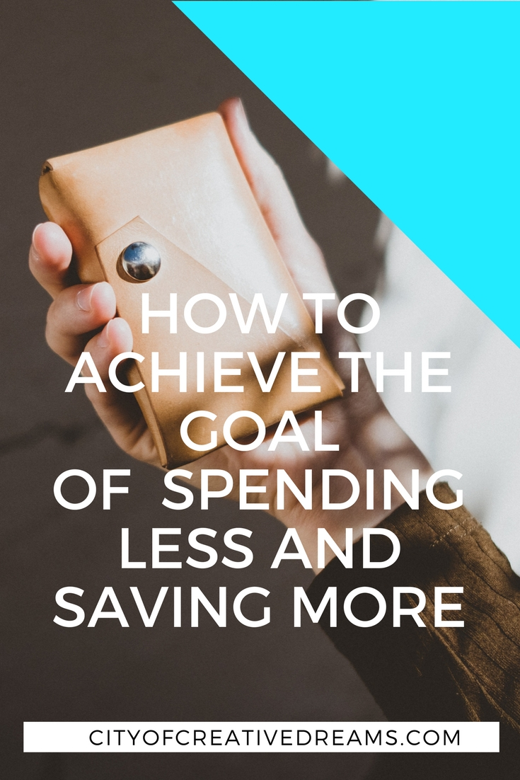 How to Achieve the Goal of Spending Less and Saving More | City of Creative Dreams