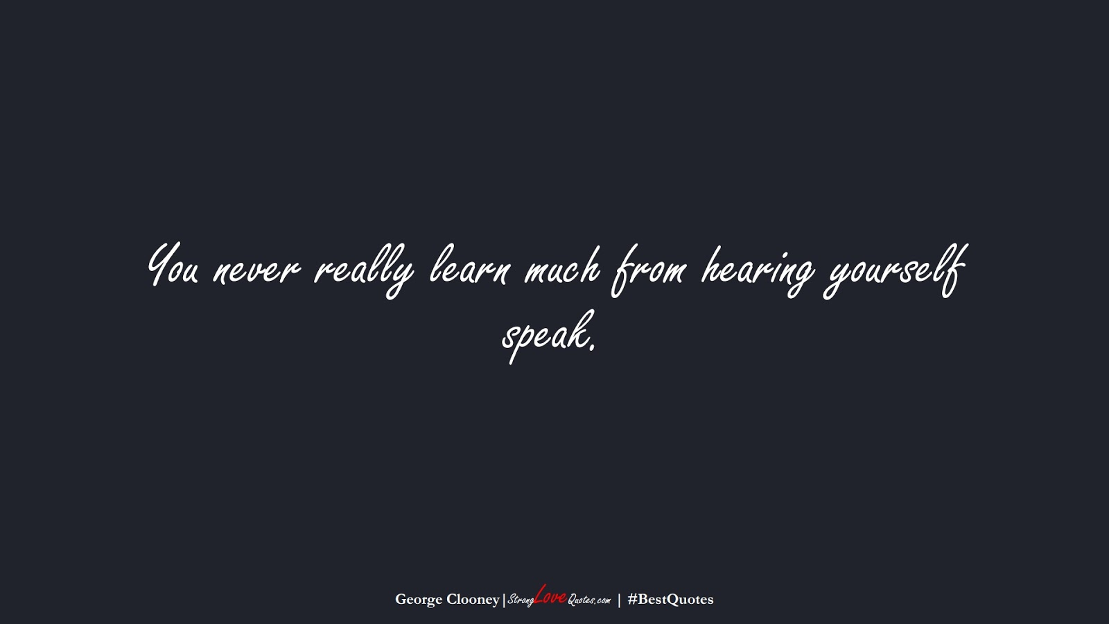 You never really learn much from hearing yourself speak. (George Clooney);  #BestQuotes