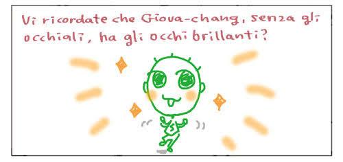 Vi ricordate che Giova-chang, senza gli occhiali, ha gli occhi brillanti?