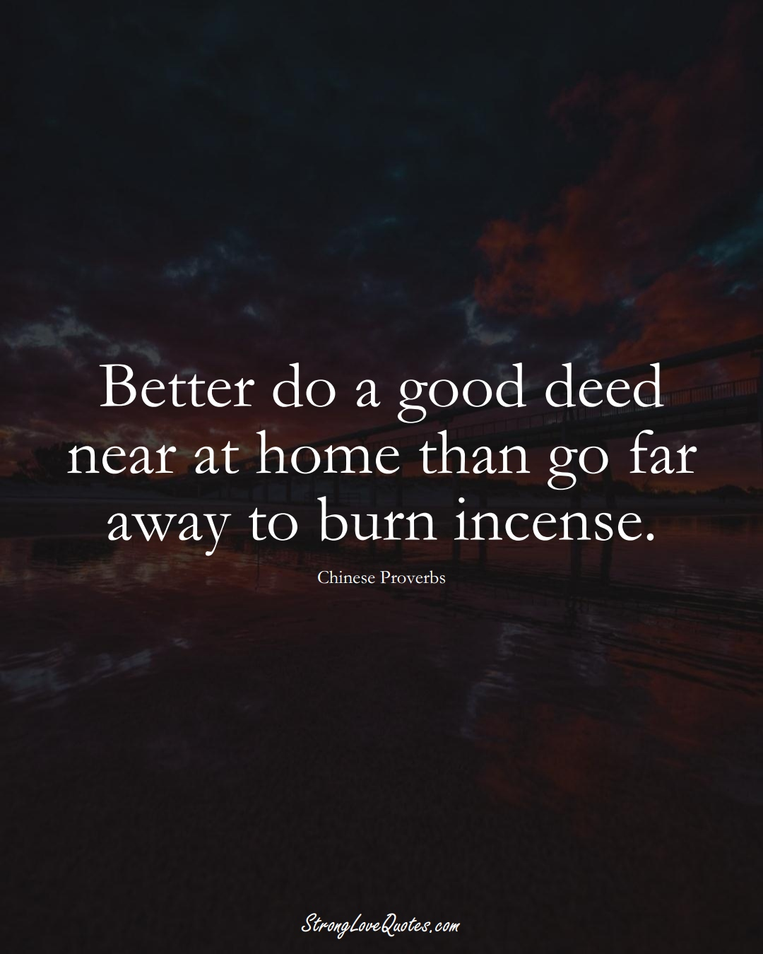 Better do a good deed near at home than go far away to burn incense. (Chinese Sayings);  #AsianSayings