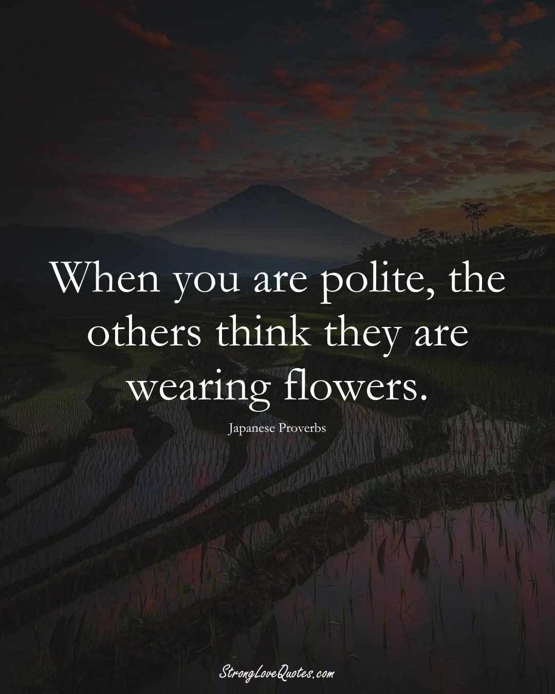 When you are polite, the others think they are wearing flowers. (Japanese Sayings);  #AsianSayings
