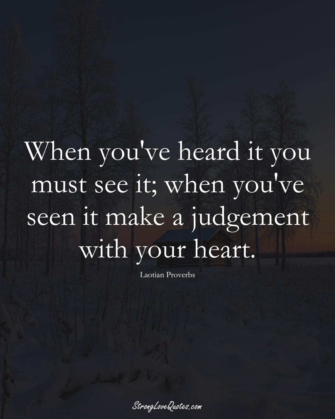When you've heard it you must see it; when you've seen it make a judgement with your heart. (Laotian Sayings);  #aVarietyofCulturesSayings