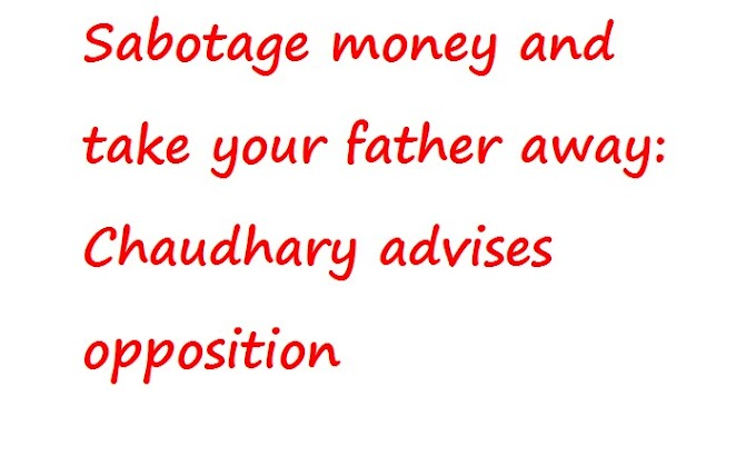 पैसे की तोड़फोड़ करें और अपने पिता को ले जाएं: चौधरी विपक्ष को सलाह देते हैं