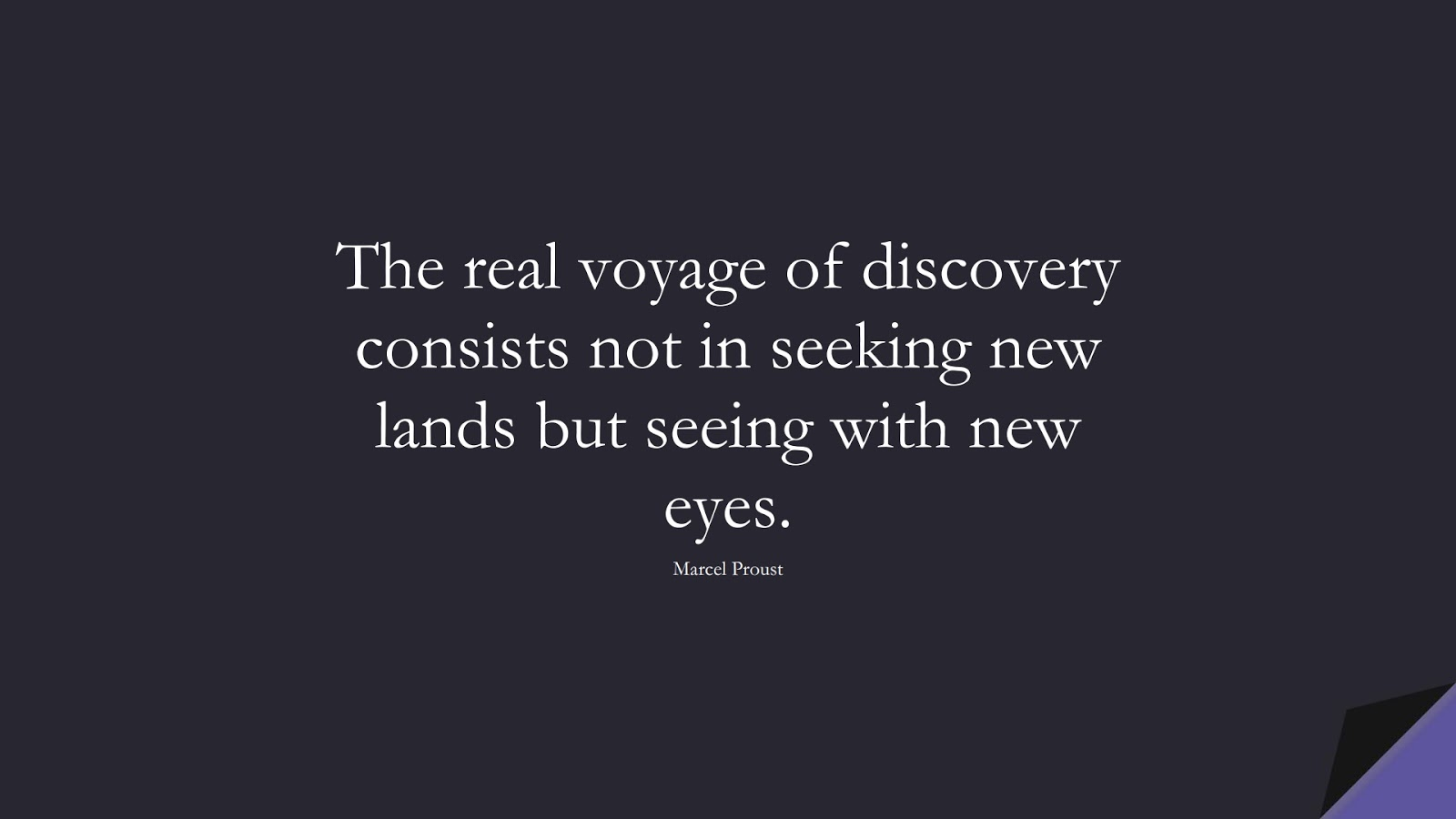 The real voyage of discovery consists not in seeking new lands but seeing with new eyes. (Marcel Proust);  #InspirationalQuotes