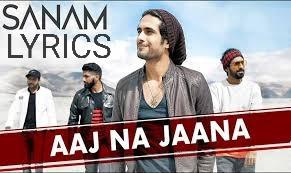 Aaj Na Jaana  Lyrics - SANAM Indian Pop [2019]