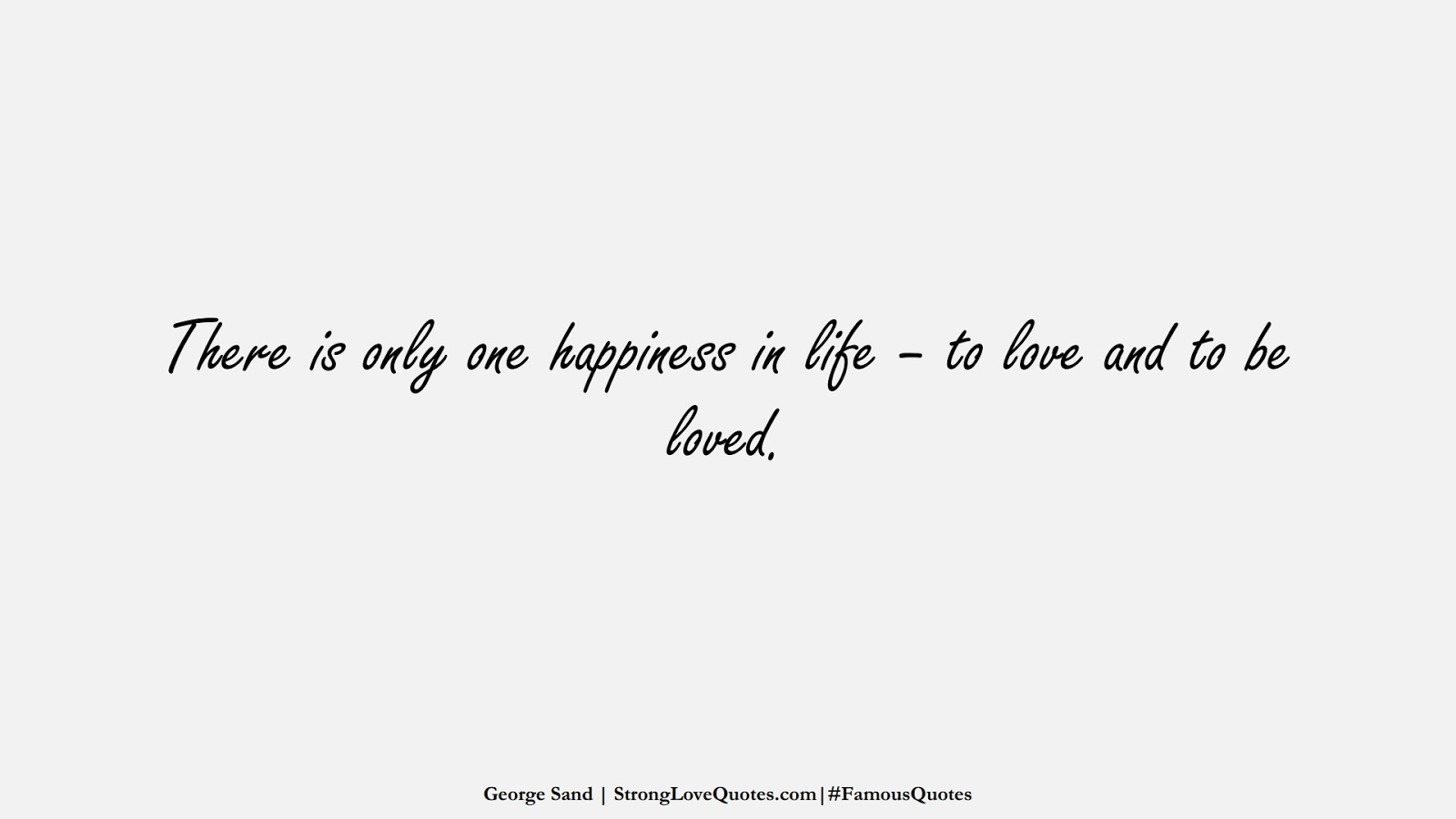 There is only one happiness in life – to love and to be loved. (George Sand);  #FamousQuotes