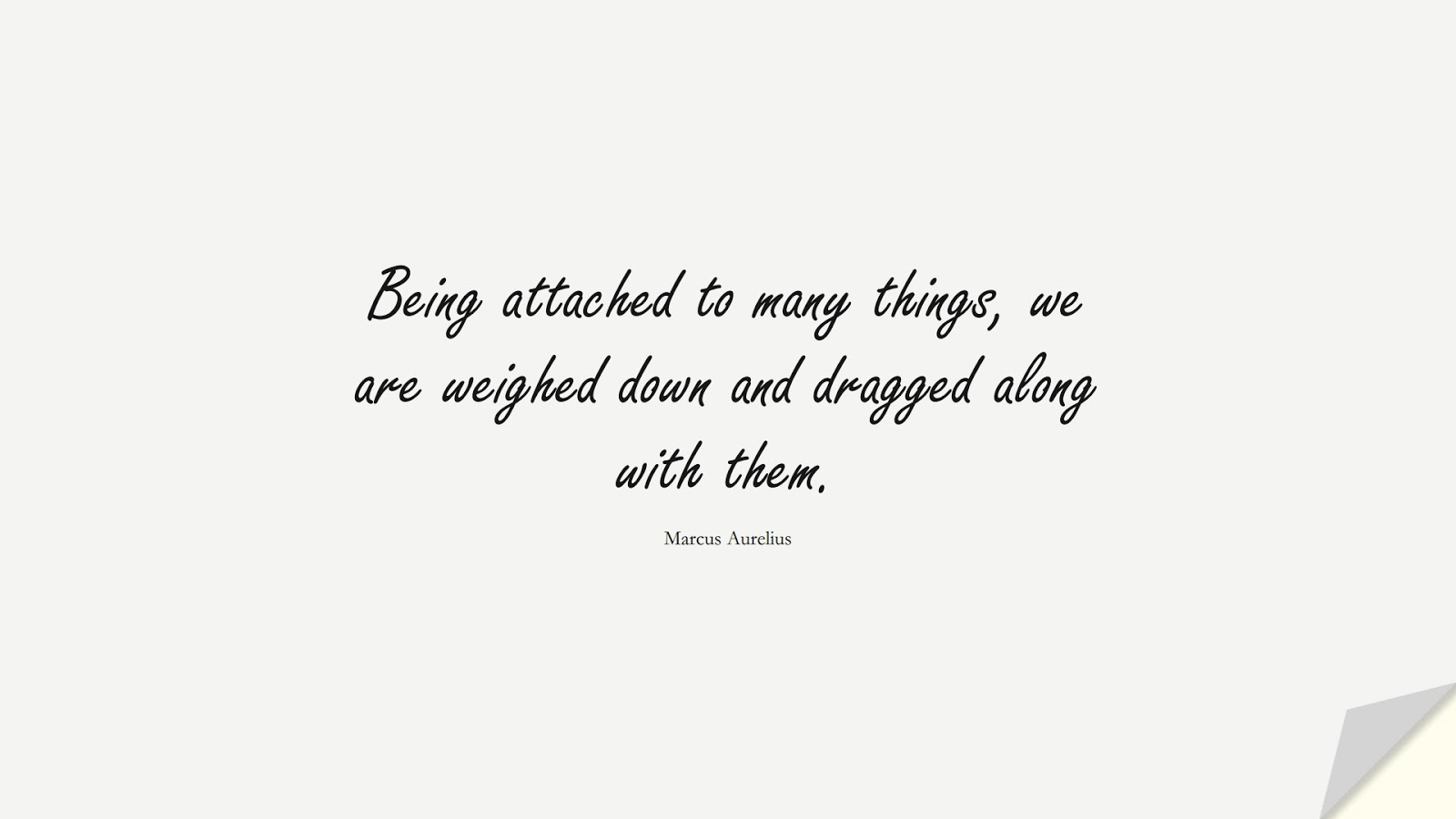Being attached to many things, we are weighed down and dragged along with them. (Marcus Aurelius);  #MarcusAureliusQuotes